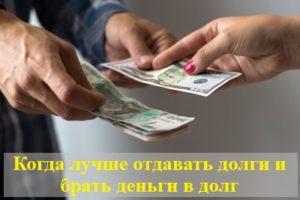 Когда лучше отдавать долги и брать деньги в долг и когда нельзя этого делать?